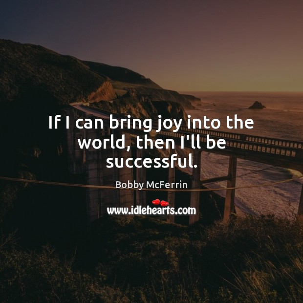 If I can bring joy into the world, then I'll be successful. Bobby McFerrin Picture Quote