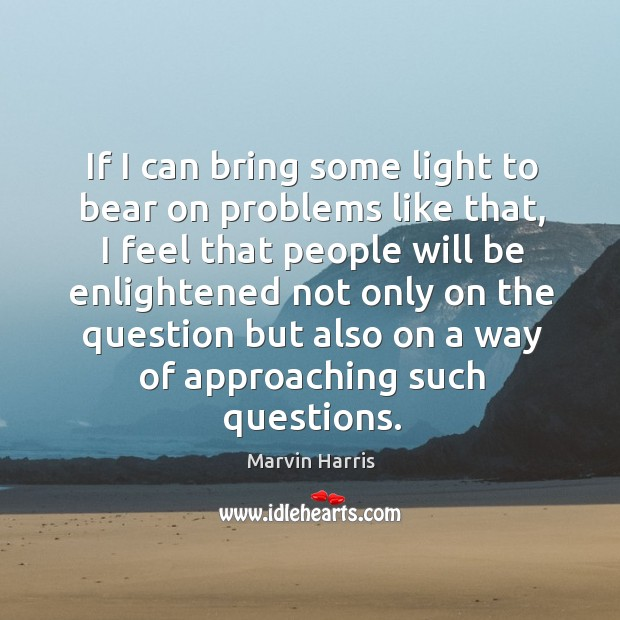 If I can bring some light to bear on problems like that, I feel that people will be enlightened Image