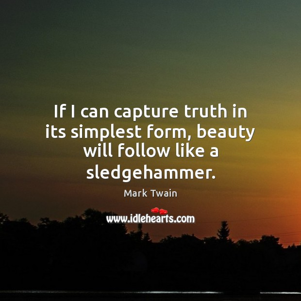 If I can capture truth in its simplest form, beauty will follow like a sledgehammer. Image