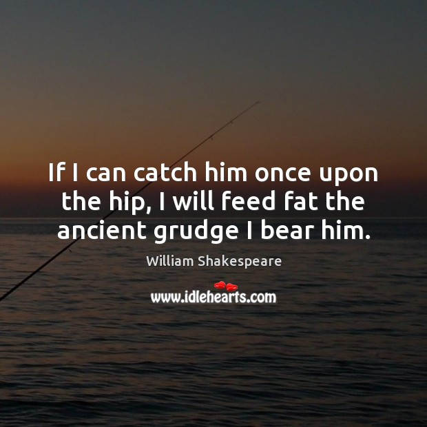 If I can catch him once upon the hip, I will feed fat the ancient grudge I bear him. Grudge Quotes Image