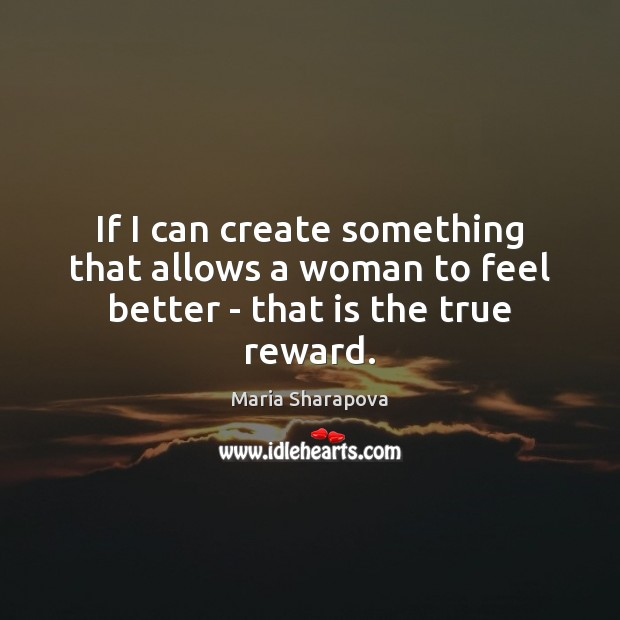 If I can create something that allows a woman to feel better – that is the true reward. Maria Sharapova Picture Quote
