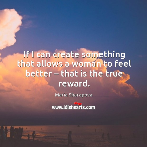 If I can create something that allows a woman to feel better – that is the true reward. Image