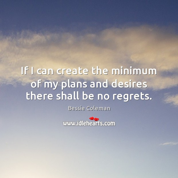 Image, If I can create the minimum of my plans and desires there shall be no regrets.