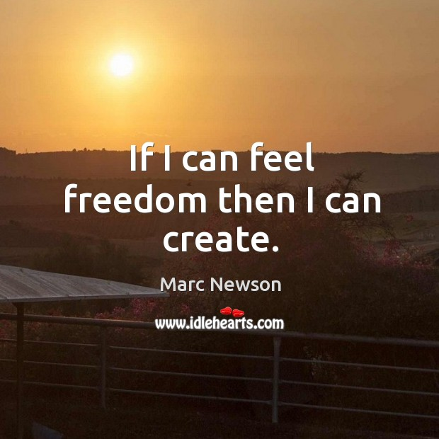 If I can feel freedom then I can create. Marc Newson Picture Quote