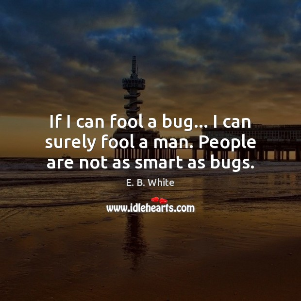 If I can fool a bug… I can surely fool a man. People are not as smart as bugs. Image