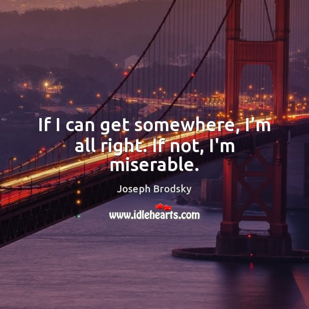 If I can get somewhere, I'm all right. If not, I'm miserable. Joseph Brodsky Picture Quote
