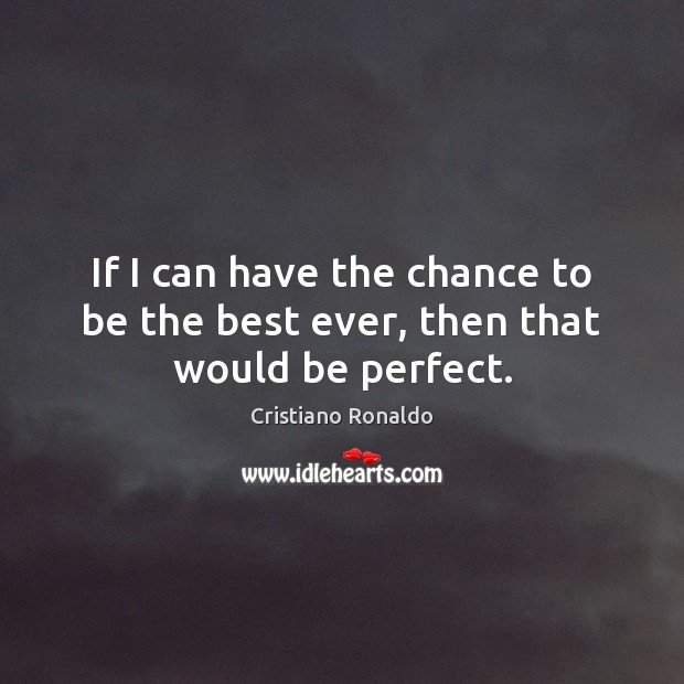 If I can have the chance to be the best ever, then that would be perfect. Cristiano Ronaldo Picture Quote