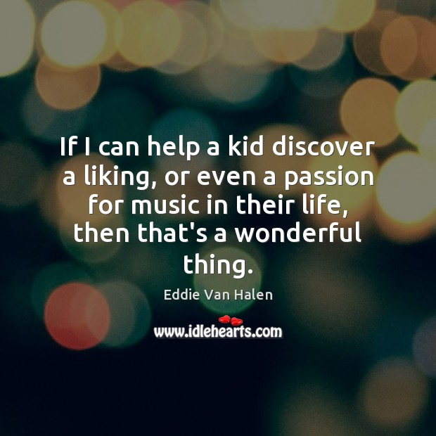If I can help a kid discover a liking, or even a Eddie Van Halen Picture Quote