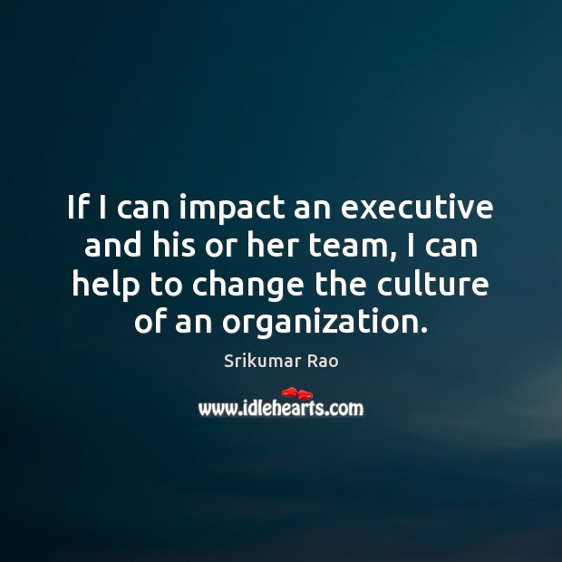 If I can impact an executive and his or her team, I Image