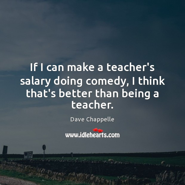 If I can make a teacher's salary doing comedy, I think that's better than being a teacher. Salary Quotes Image