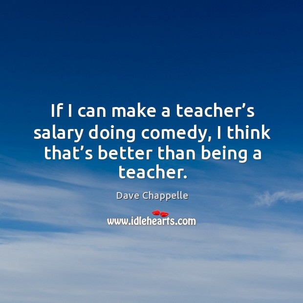 If I can make a teacher's salary doing comedy, I think that's better than being a teacher. Image