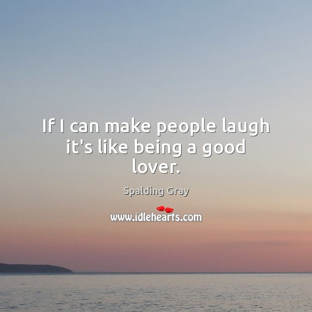 If I can make people laugh it's like being a good lover. Image