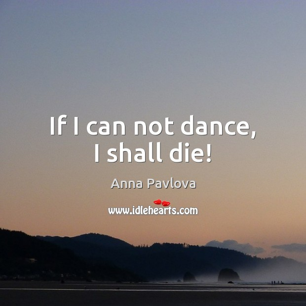 If I can not dance, I shall die! Anna Pavlova Picture Quote