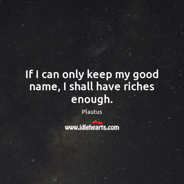 If I can only keep my good name, I shall have riches enough. Plautus Picture Quote