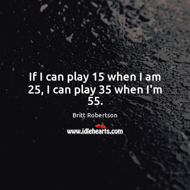 Image, If I can play 15 when I am 25, I can play 35 when I'm 55.