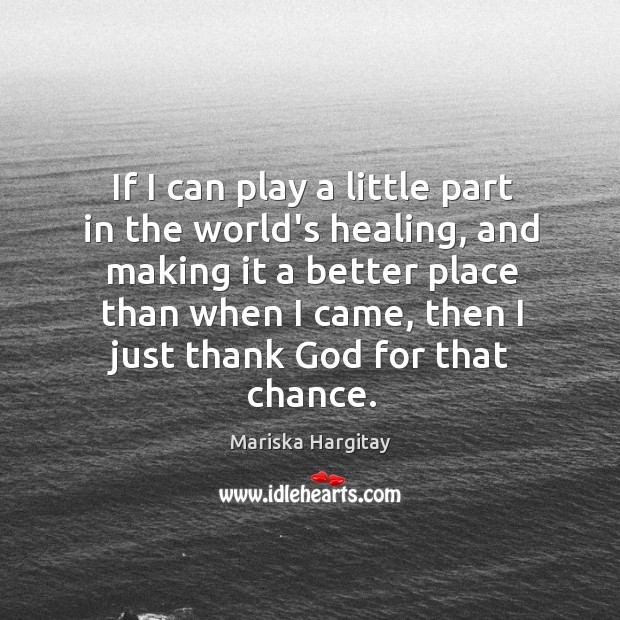 If I can play a little part in the world's healing, and Mariska Hargitay Picture Quote
