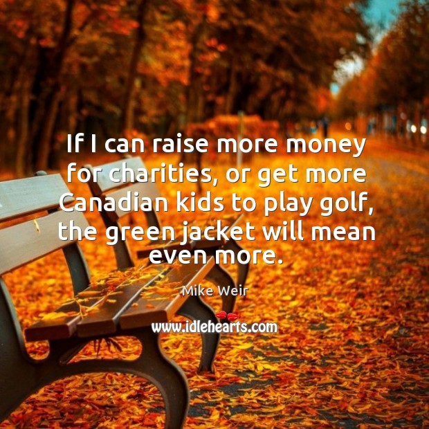 If I can raise more money for charities, or get more canadian kids to play golf Mike Weir Picture Quote