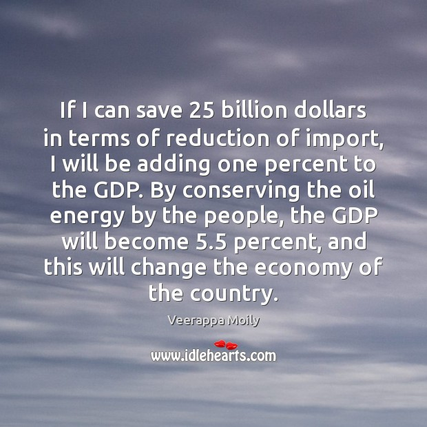 If I can save 25 billion dollars in terms of reduction of import, Image