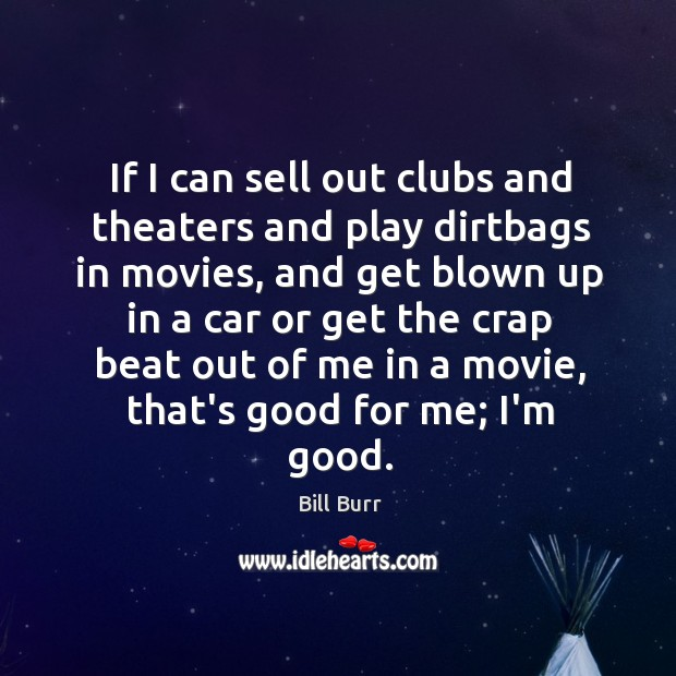 If I can sell out clubs and theaters and play dirtbags in Image
