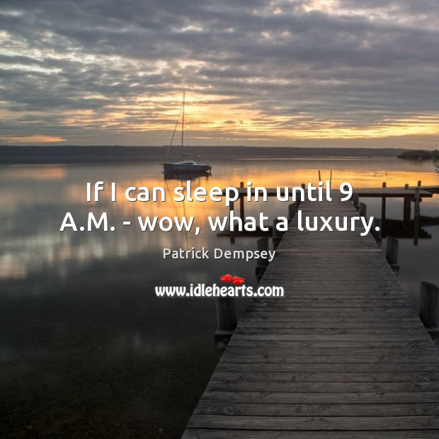 If I can sleep in until 9 A.M. – wow, what a luxury. Patrick Dempsey Picture Quote