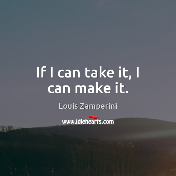 If I can take it, I can make it. Louis Zamperini Picture Quote
