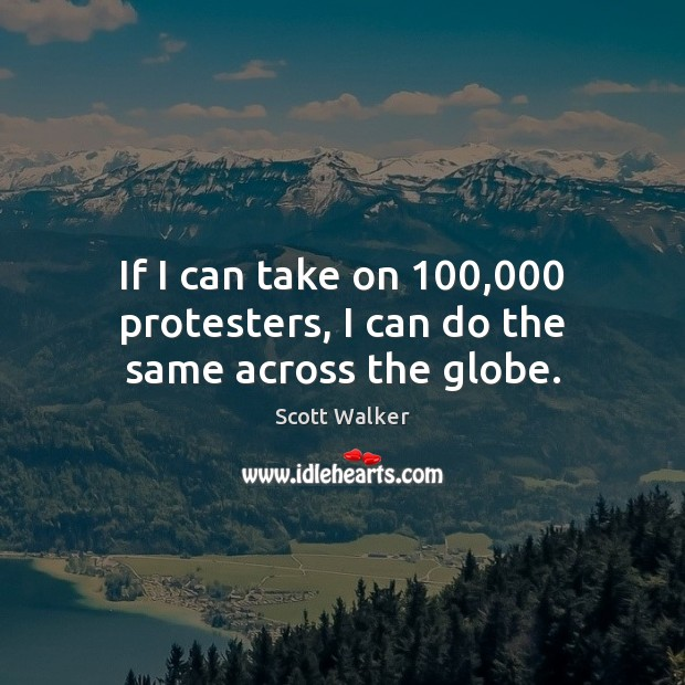 If I can take on 100,000 protesters, I can do the same across the globe. Image