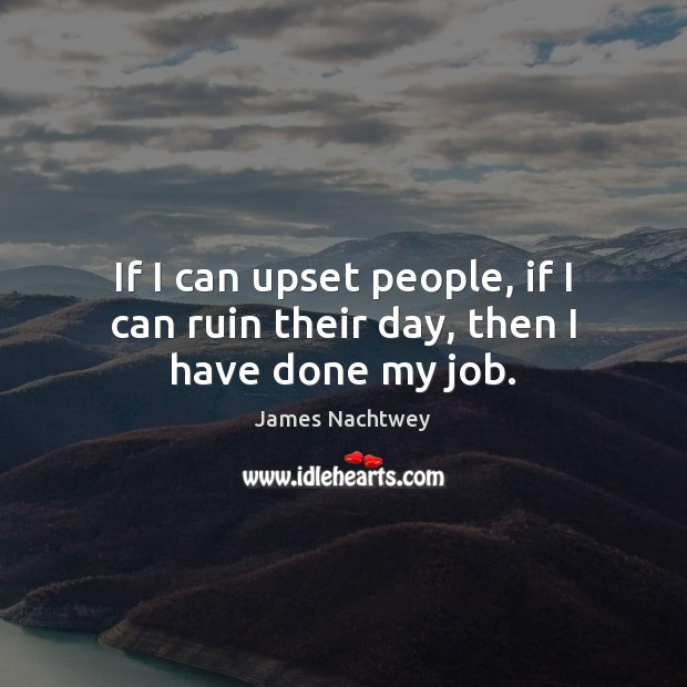 If I can upset people, if I can ruin their day, then I have done my job. Image