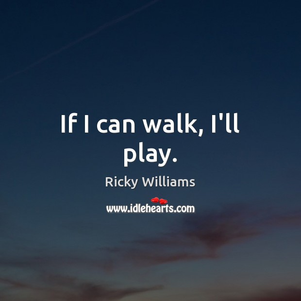 If I can walk, I'll play. Image
