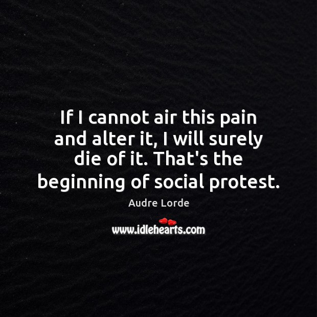 If I cannot air this pain and alter it, I will surely Audre Lorde Picture Quote