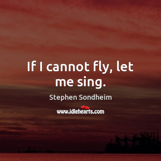 If I cannot fly, let me sing. Image