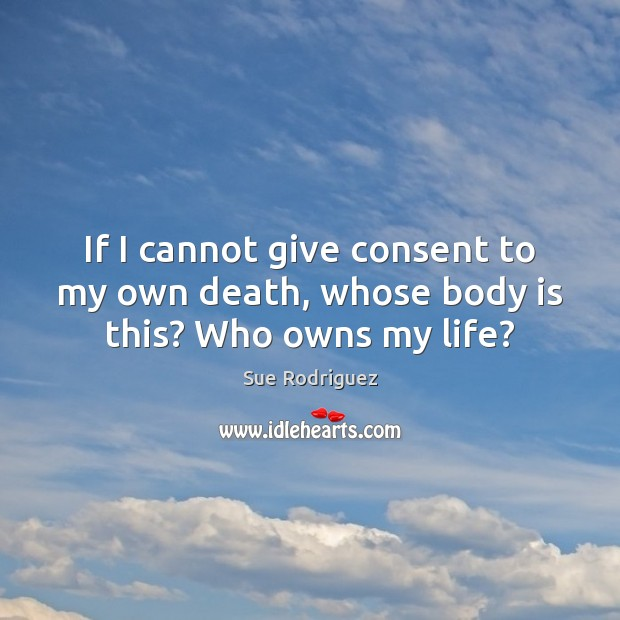 If I cannot give consent to my own death, whose body is this? Who owns my life? Image