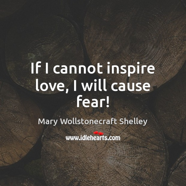If I cannot inspire love, I will cause fear! Mary Wollstonecraft Shelley Picture Quote