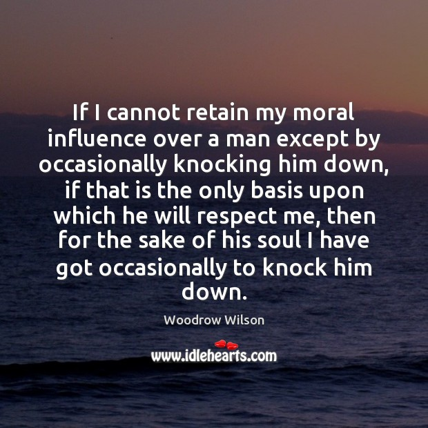 If I cannot retain my moral influence over a man except by Woodrow Wilson Picture Quote