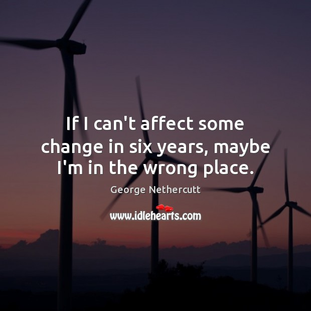 If I can't affect some change in six years, maybe I'm in the wrong place. Image