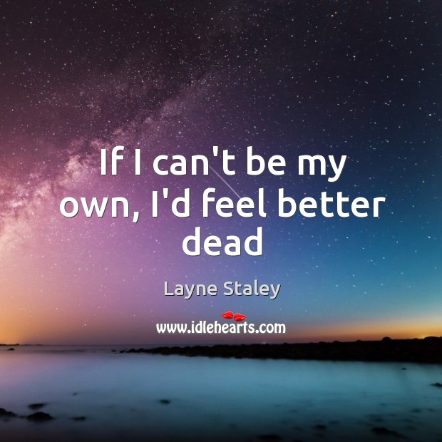 If I can't be my own, I'd feel better dead Layne Staley Picture Quote