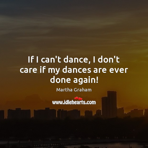 If I can't dance, I don't care if my dances are ever done again! Martha Graham Picture Quote