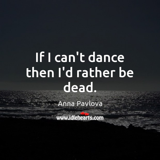 If I can't dance then I'd rather be dead. Anna Pavlova Picture Quote