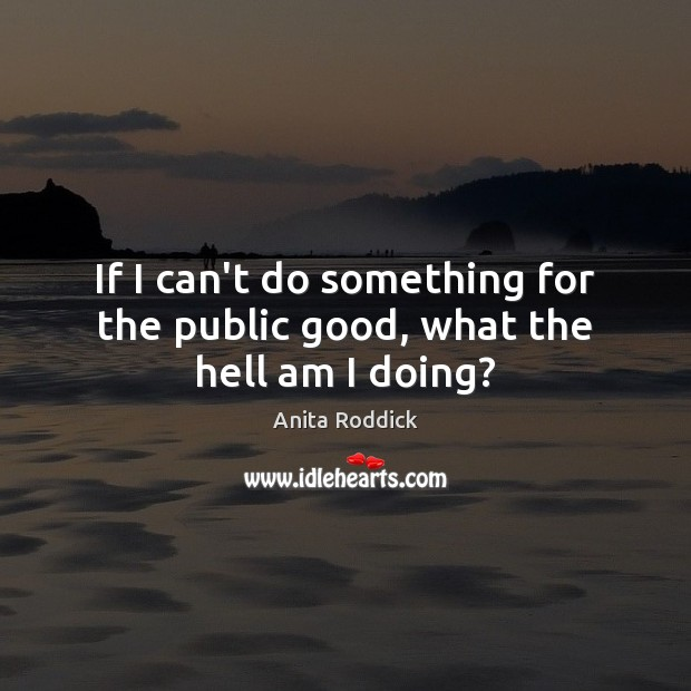 If I can't do something for the public good, what the hell am I doing? Anita Roddick Picture Quote