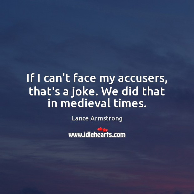 If I can't face my accusers, that's a joke. We did that in medieval times. Image