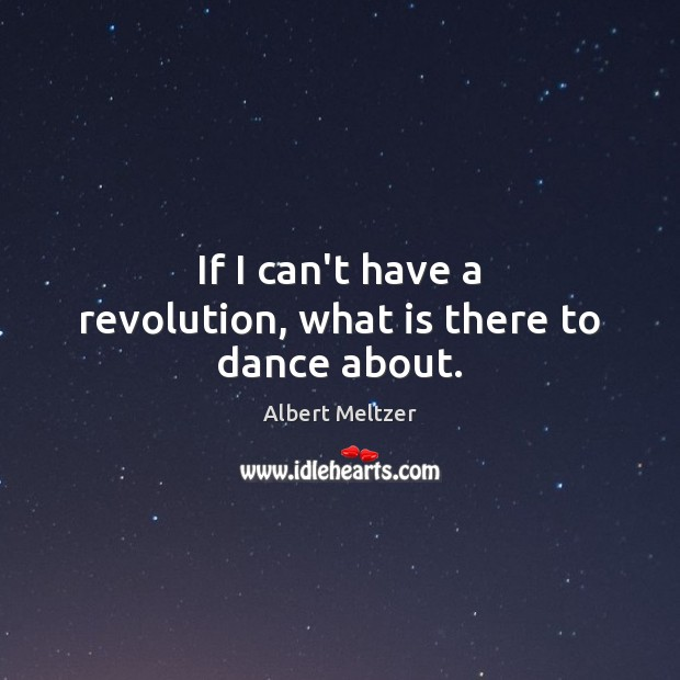 Image, If I can't have a revolution, what is there to dance about.