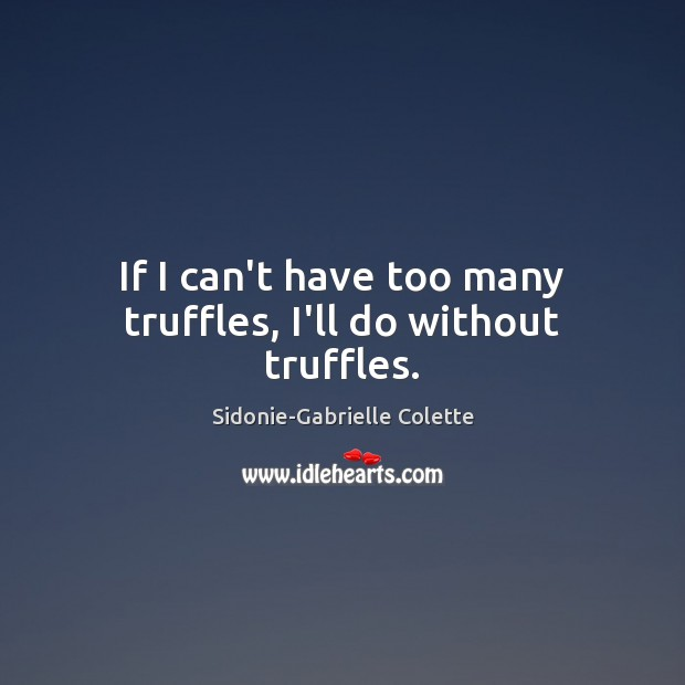 If I can't have too many truffles, I'll do without truffles. Sidonie-Gabrielle Colette Picture Quote