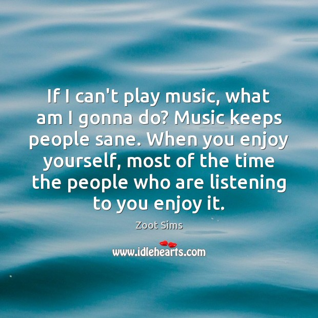 If I can't play music, what am I gonna do? Music keeps Image