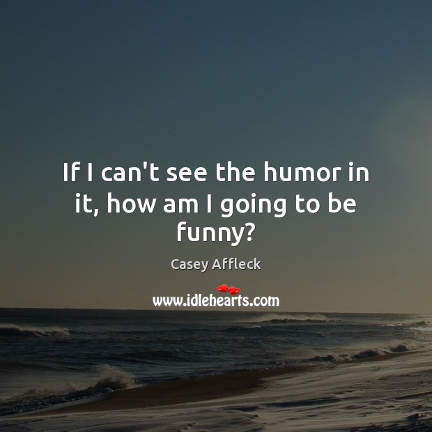 If I can't see the humor in it, how am I going to be funny? Image