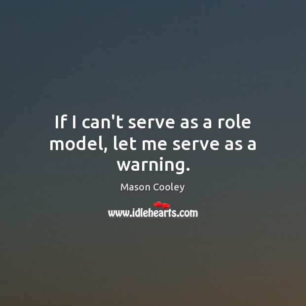 If I can't serve as a role model, let me serve as a warning. Image