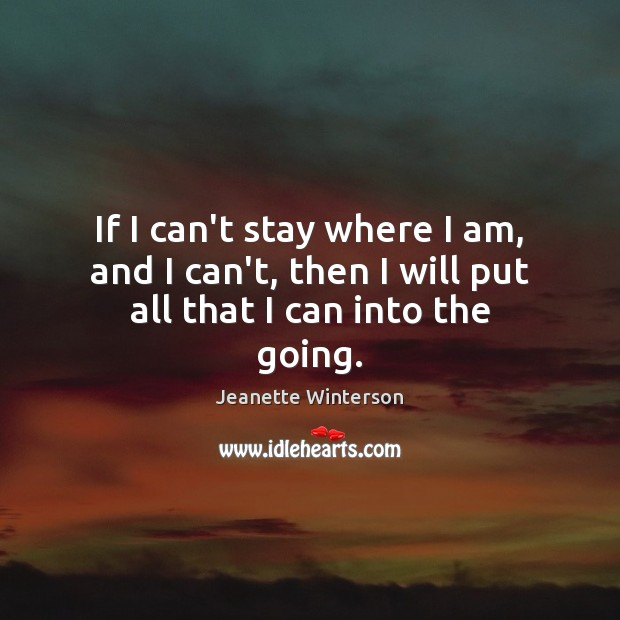 If I can't stay where I am, and I can't, then I will put all that I can into the going. Jeanette Winterson Picture Quote