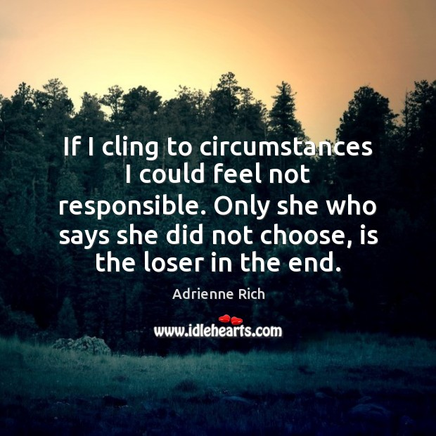 If I cling to circumstances I could feel not responsible. Only she Adrienne Rich Picture Quote