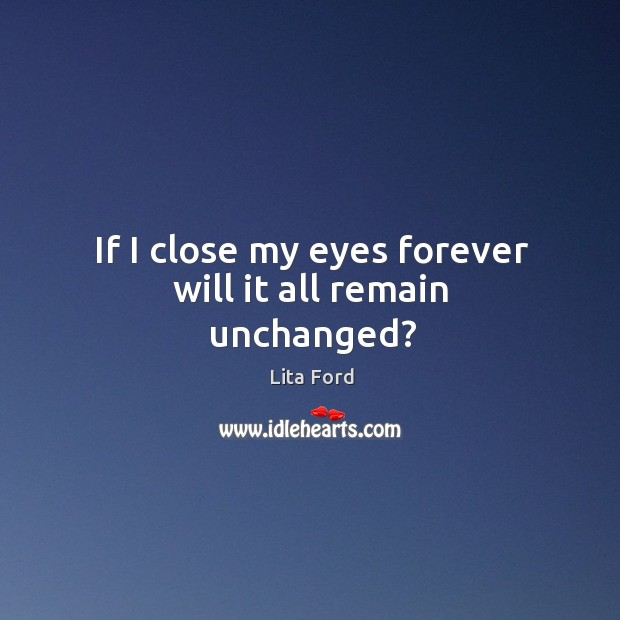 If I close my eyes forever will it all remain unchanged? Lita Ford Picture Quote