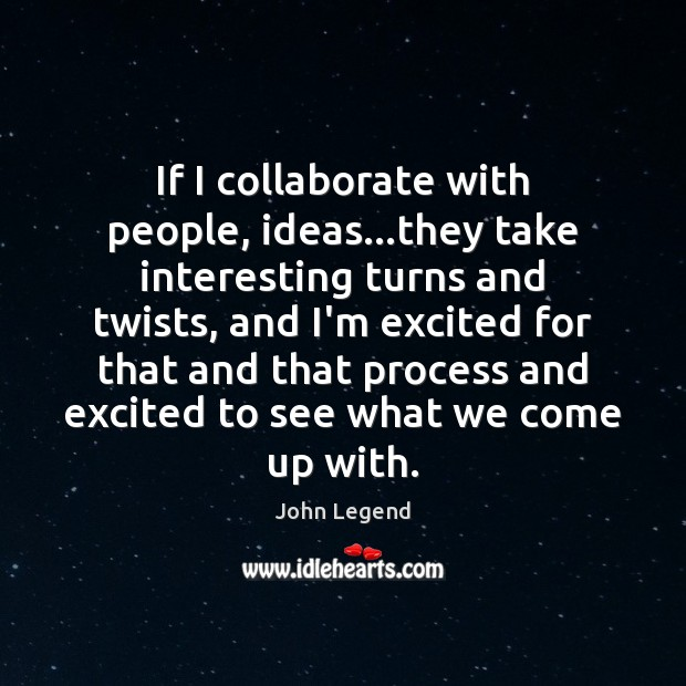 If I collaborate with people, ideas…they take interesting turns and twists, Image