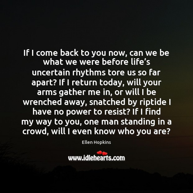 If I come back to you now, can we be what we Ellen Hopkins Picture Quote