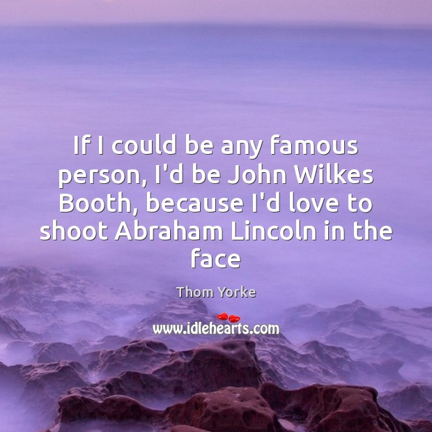 If I could be any famous person, I'd be John Wilkes Booth, Image